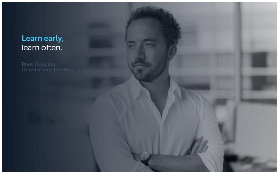 Das Zitat von Drew Houston (CEO Dropbox) passt zur VUCA-Welt: Learn early, learn often.
